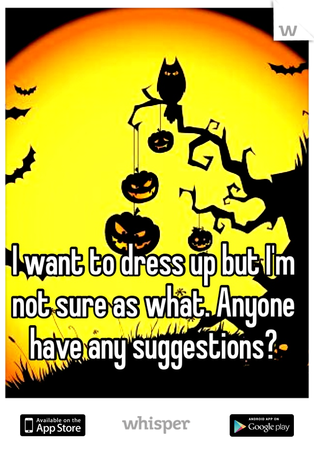 I want to dress up but I'm not sure as what. Anyone have any suggestions?