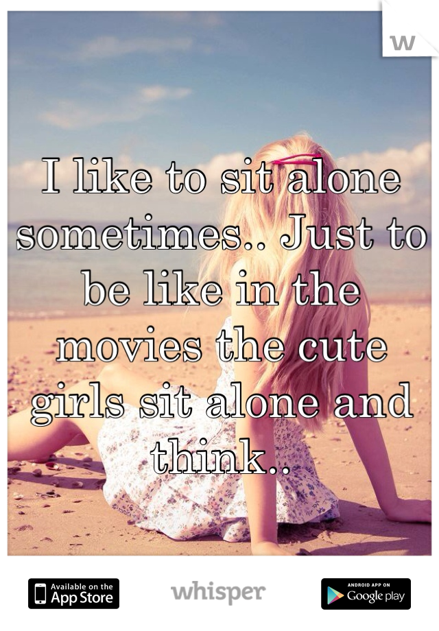 I like to sit alone sometimes.. Just to be like in the movies the cute girls sit alone and think..