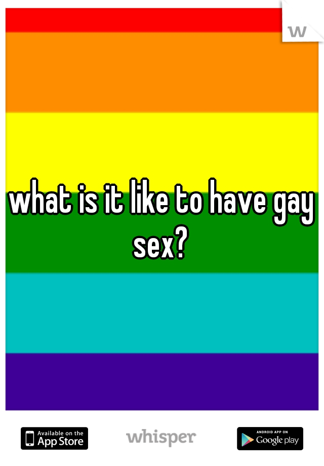 what is it like to have gay sex?
