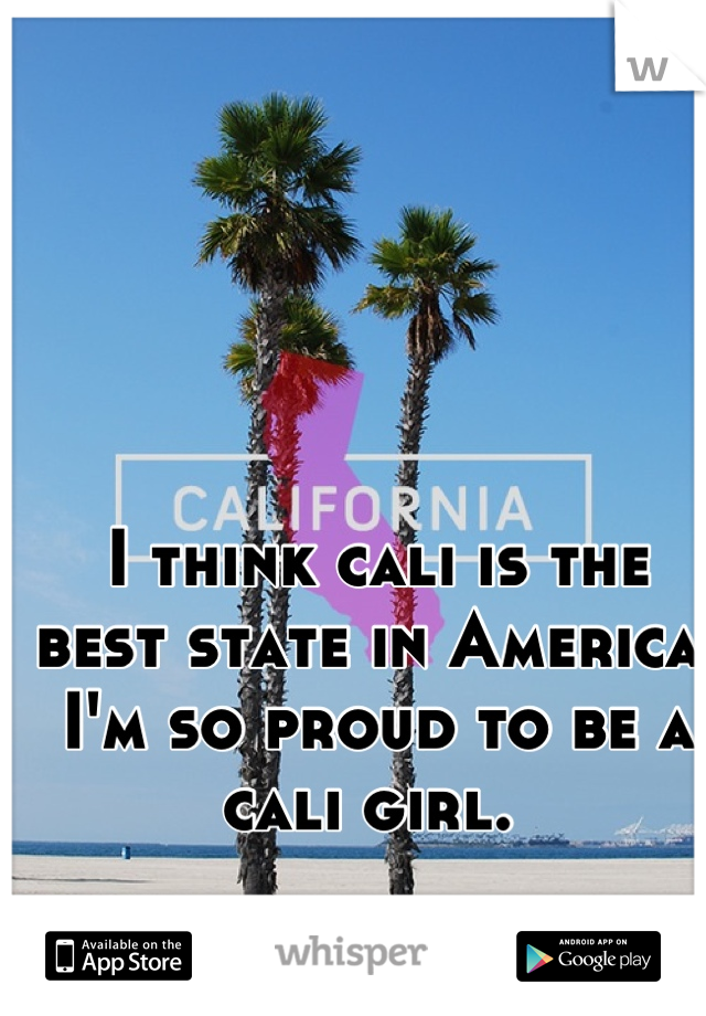 I think cali is the best state in America. I'm so proud to be a cali girl.
