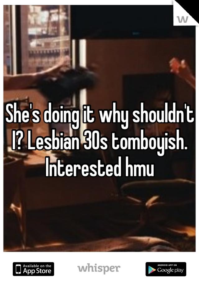 She's doing it why shouldn't I? Lesbian 30s tomboyish. Interested hmu