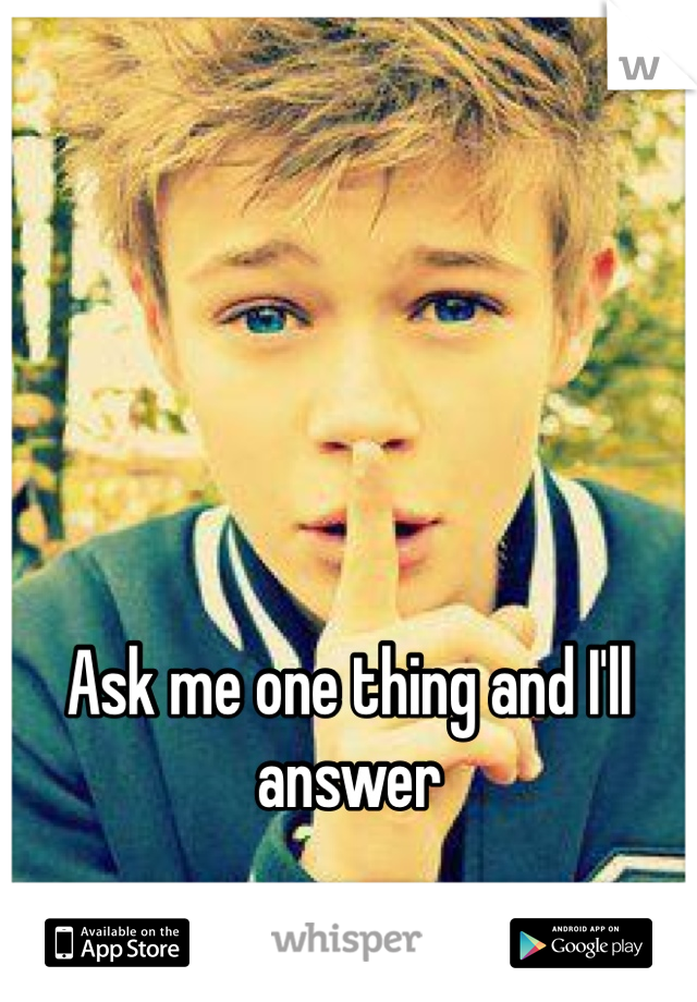 Ask me one thing and I'll answer