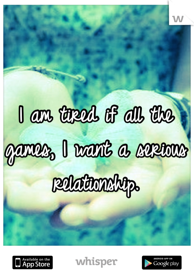 I am tired if all the games, I want a serious relationship.