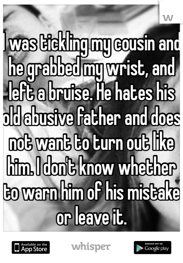 I was tickling my cousin and he grabbed my wrist, and left a bruise. He hates his old abusive father and does not want to turn out like him. I don't know whether to warn him of his mistake or leave it.