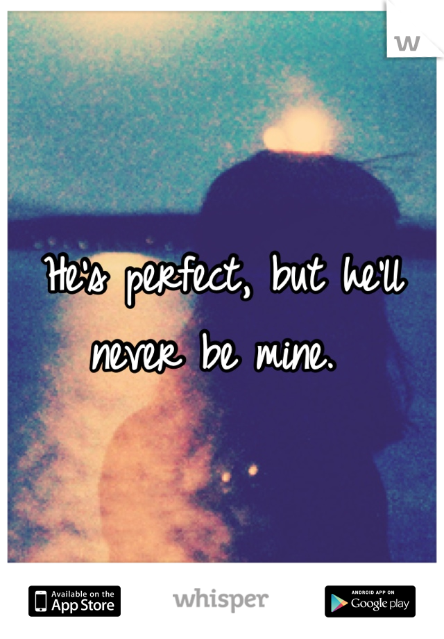 He's perfect, but he'll never be mine.