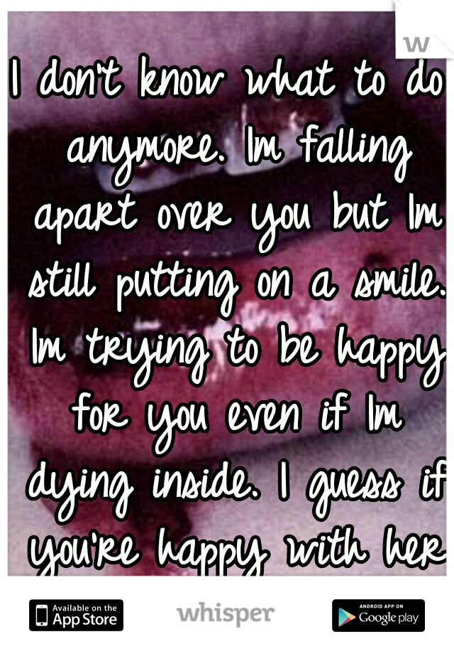 I don't know what to do anymore. Im falling apart over you but Im still putting on a smile. Im trying to be happy for you even if Im dying inside. I guess if you're happy with her I'll be happy for u.