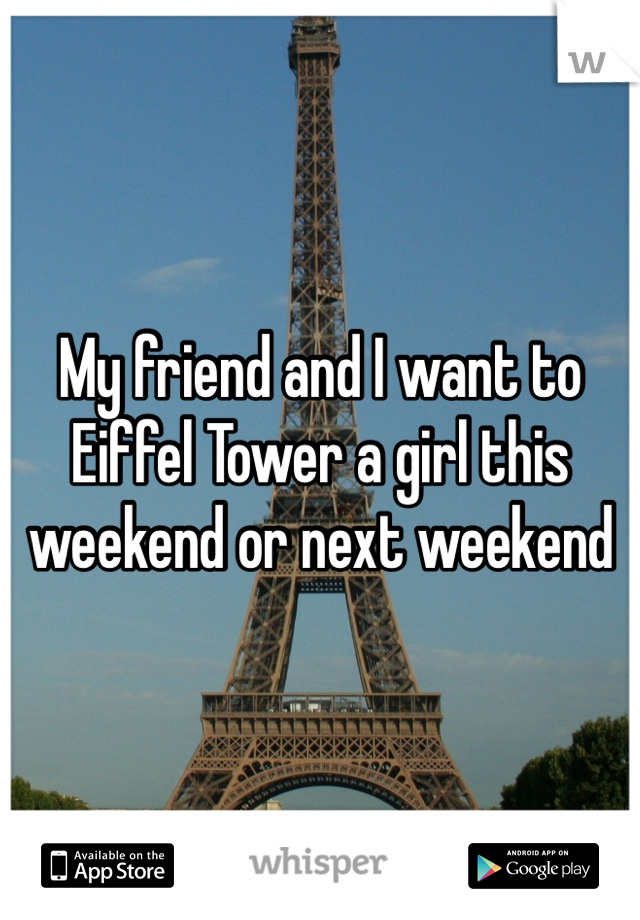 My friend and I want to Eiffel Tower a girl this weekend or next weekend