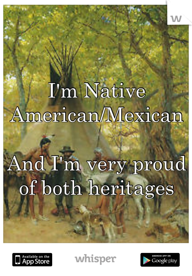 I'm Native American/Mexican  And I'm very proud of both heritages