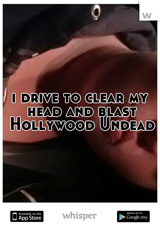 i drive to clear my head and blast Hollywood Undead