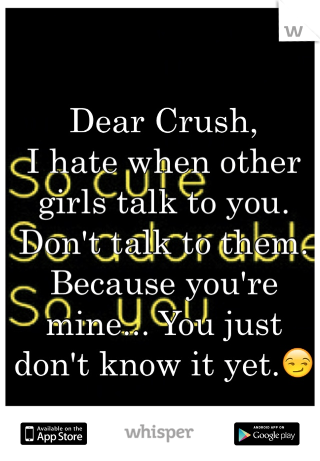 Dear Crush, I hate when other girls talk to you. Don't talk to them. Because you're mine... You just don't know it yet.😏