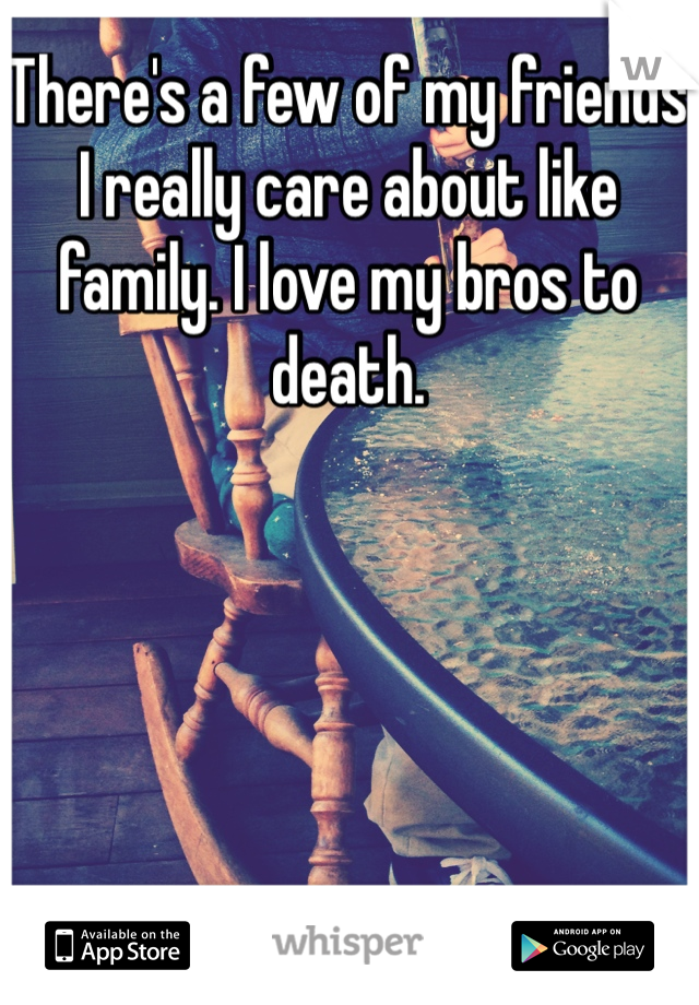There's a few of my friends I really care about like family. I love my bros to death.