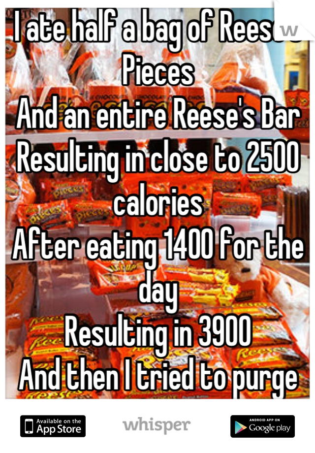 I ate half a bag of Reese's Pieces And an entire Reese's Bar Resulting in close to 2500 calories After eating 1400 for the day Resulting in 3900 And then I tried to purge I couldn't. I feel disgusting