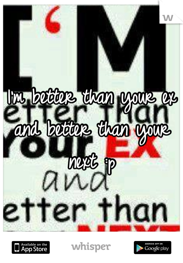I'm better than your ex and better than your next :p