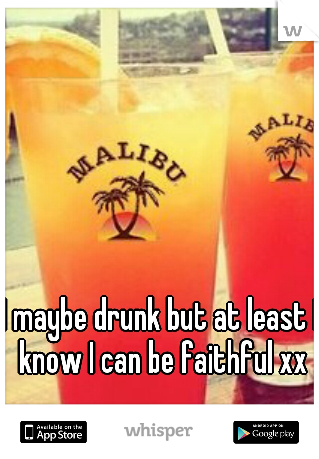 I maybe drunk but at least I know I can be faithful xx