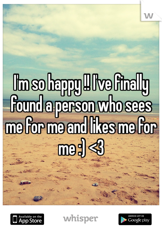 I'm so happy !! I've finally found a person who sees me for me and likes me for me :) <3