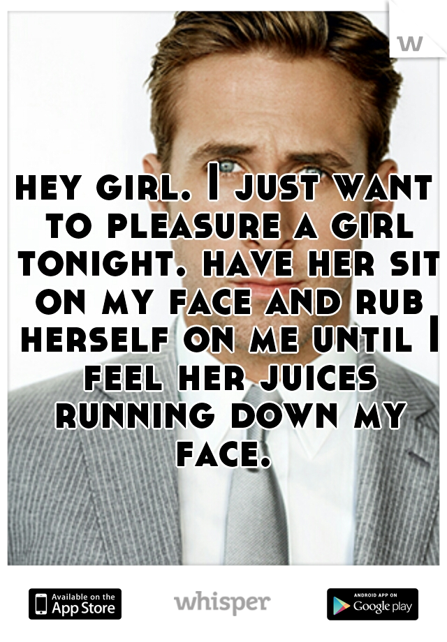 hey girl. I just want to pleasure a girl tonight. have her sit on my face and rub herself on me until I feel her juices running down my face.
