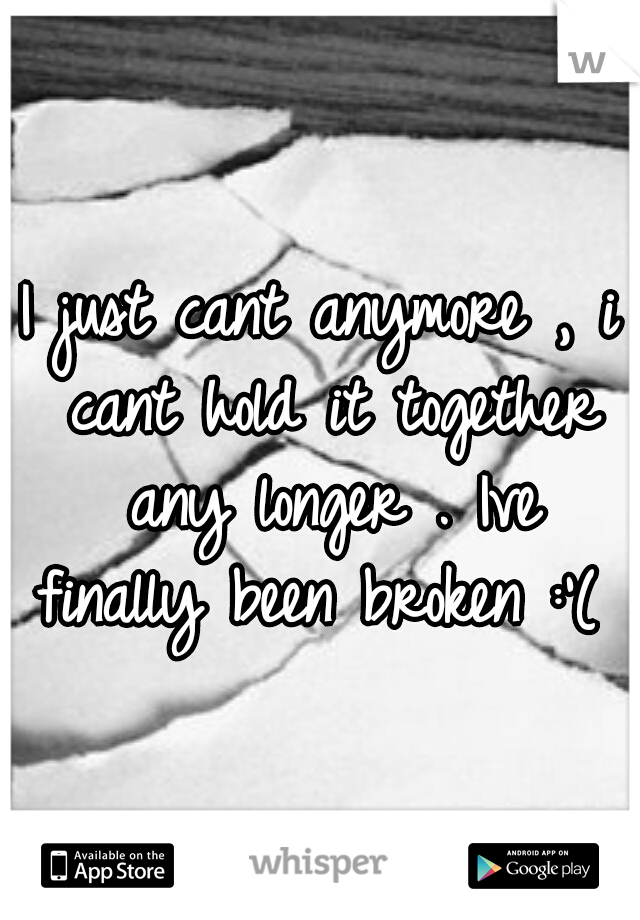 I just cant anymore , i cant hold it together any longer . Ive finally been broken :'( .