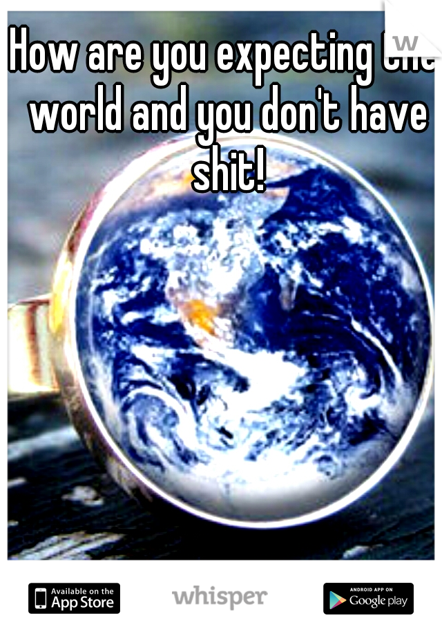 How are you expecting the world and you don't have shit!