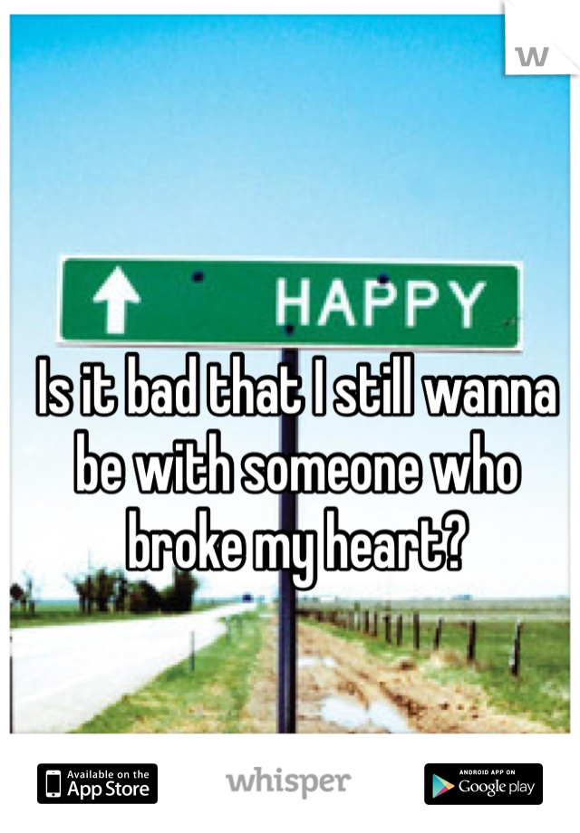 Is it bad that I still wanna be with someone who broke my heart?