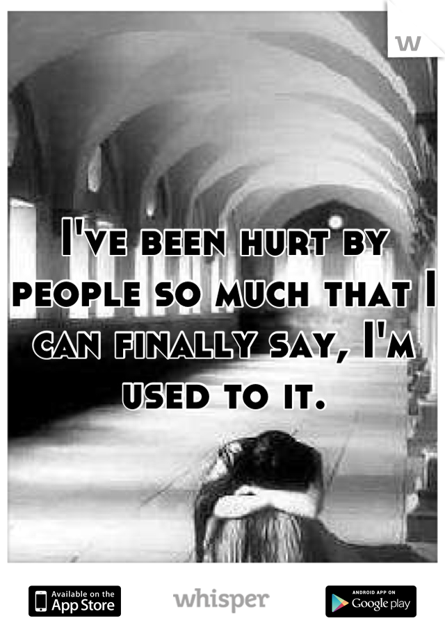 I've been hurt by people so much that I can finally say, I'm used to it.
