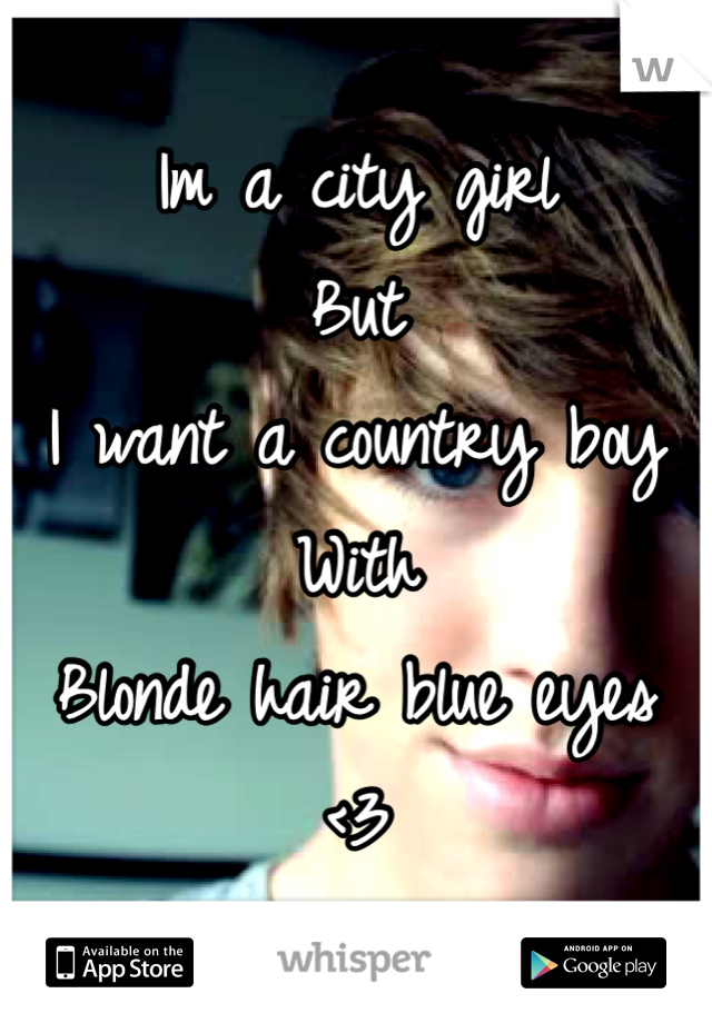 Im a city girl But I want a country boy With Blonde hair blue eyes <3