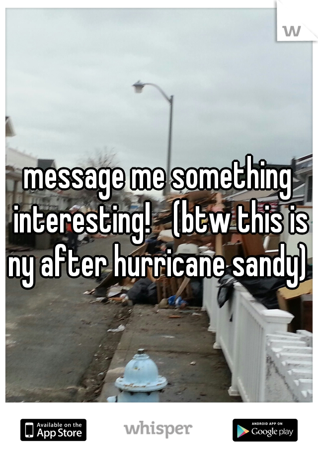 message me something interesting!  (btw this is ny after hurricane sandy)