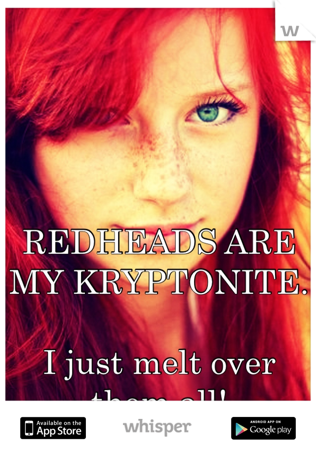 REDHEADS ARE MY KRYPTONITE.  I just melt over them all!
