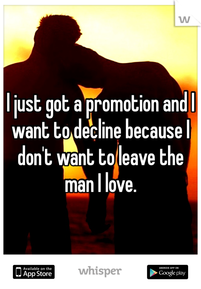 I just got a promotion and I want to decline because I don't want to leave the man I love.