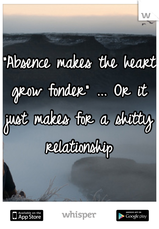 """Absence makes the heart grow fonder"" ... Or it just makes for a shitty relationship"
