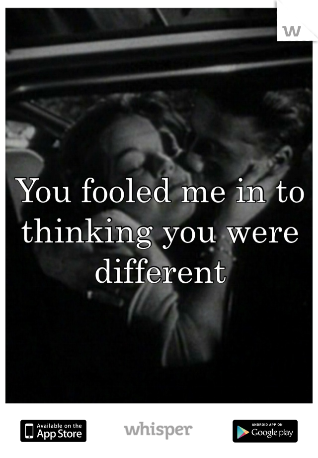 You fooled me in to thinking you were different