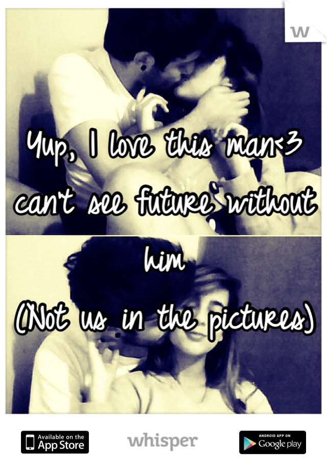 Yup, I love this man<3 can't see future without him  (Not us in the pictures)