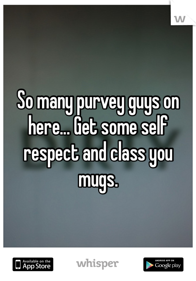 So many purvey guys on here... Get some self respect and class you mugs.