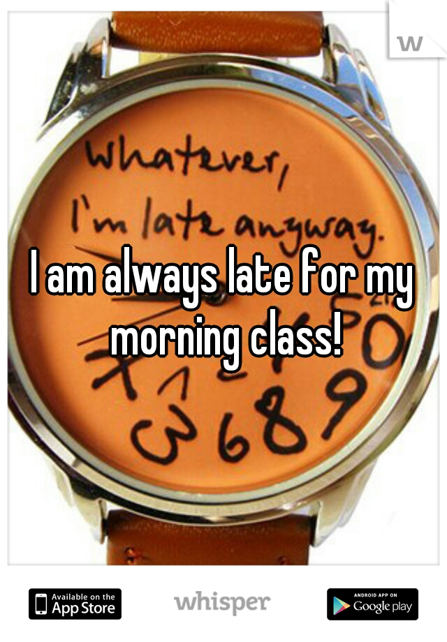 I am always late for my morning class!