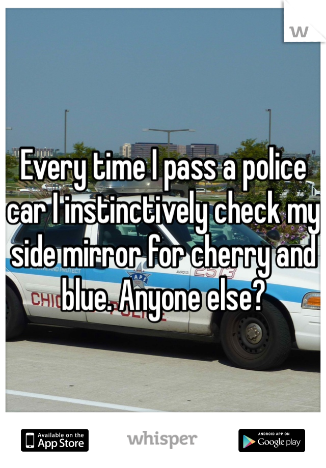 Every time I pass a police car I instinctively check my side mirror for cherry and blue. Anyone else?