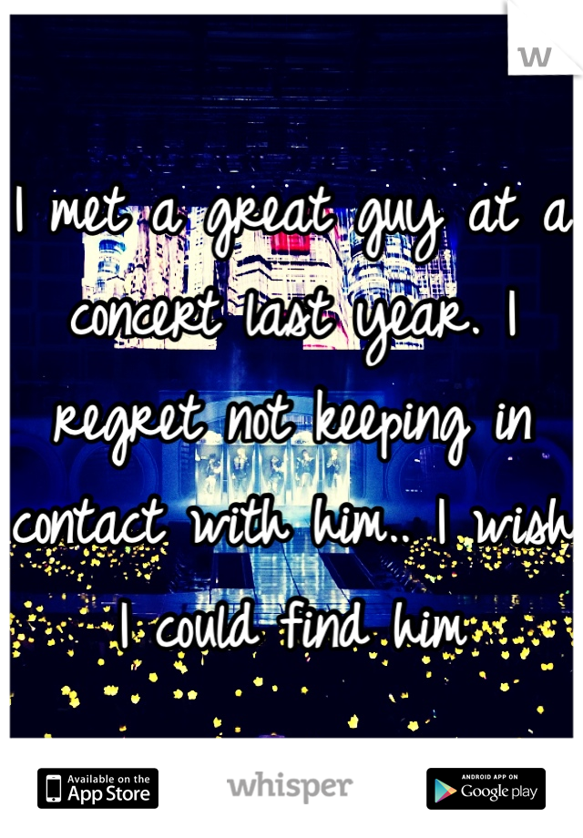 I met a great guy at a concert last year. I regret not keeping in contact with him.. I wish I could find him