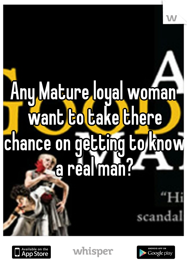 Any Mature loyal woman want to take there chance on getting to know a real man?