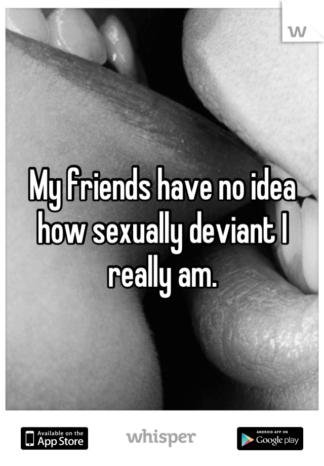 My friends have no idea how sexually deviant I really am.