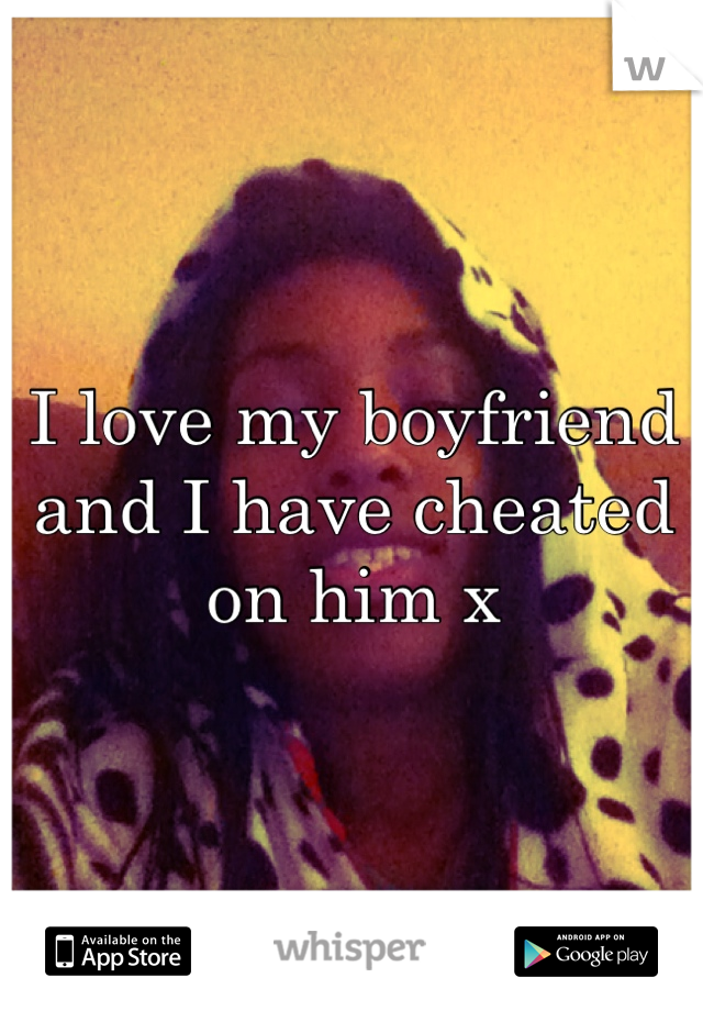 I love my boyfriend and I have cheated on him x