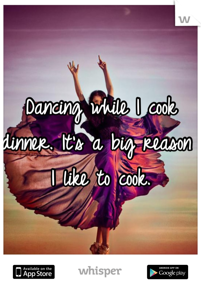 Dancing while I cook dinner. It's a big reason I like to cook.