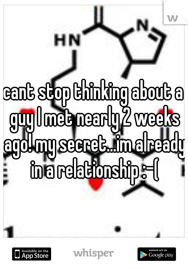 cant stop thinking about a guy I met nearly 2 weeks ago! my secret...im already in a relationship :-(