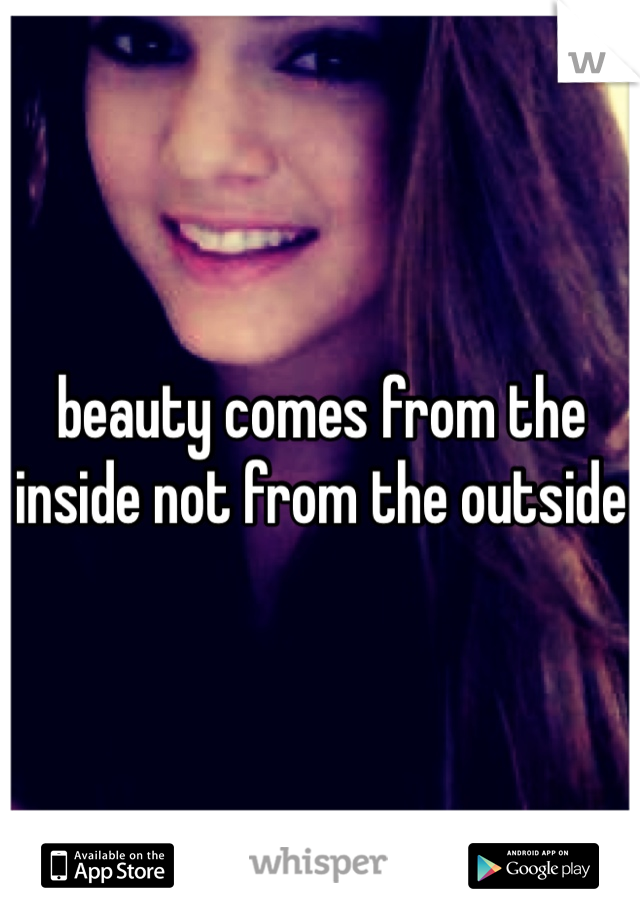 beauty comes from the inside not from the outside