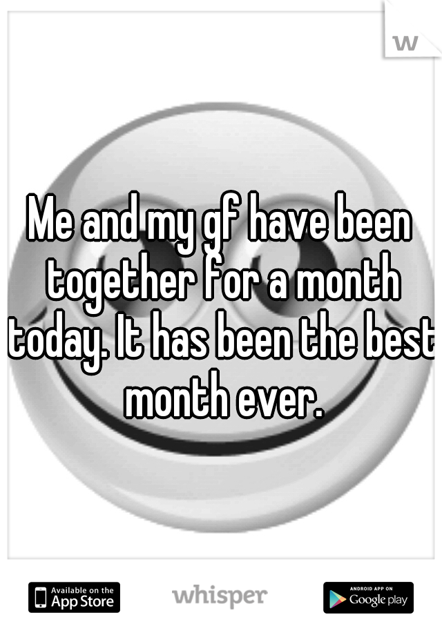 Me and my gf have been together for a month today. It has been the best month ever.