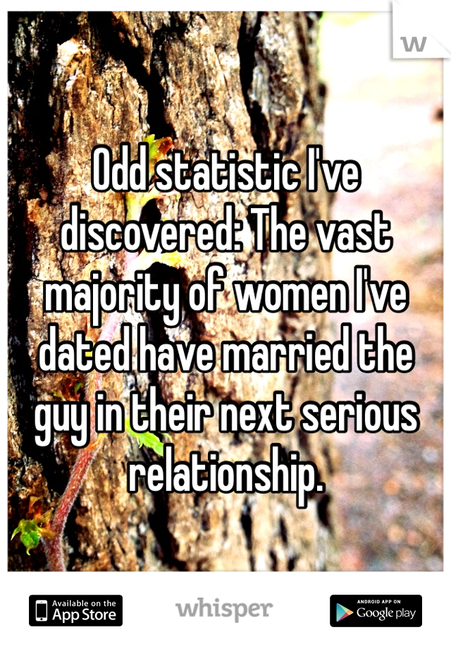Odd statistic I've discovered: The vast majority of women I've dated have married the guy in their next serious relationship.