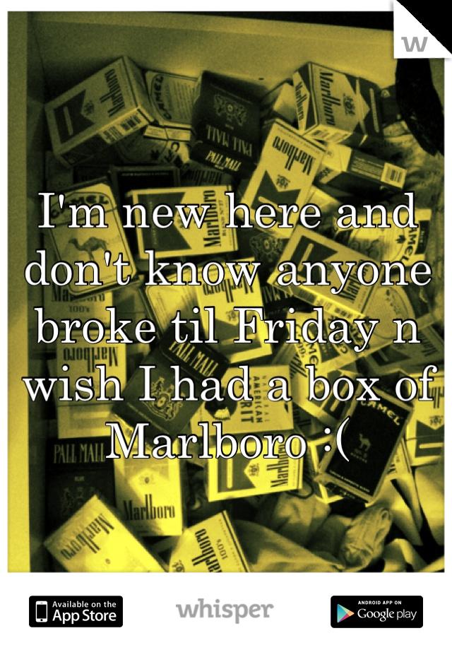 I'm new here and don't know anyone broke til Friday n wish I had a box of Marlboro :(