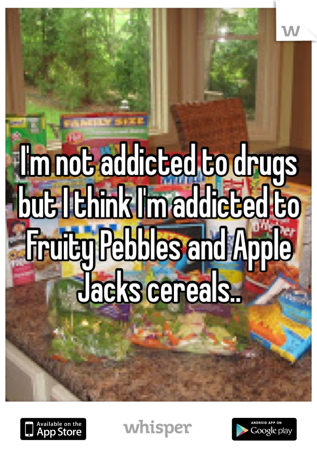 I'm not addicted to drugs but I think I'm addicted to Fruity Pebbles and Apple Jacks cereals..