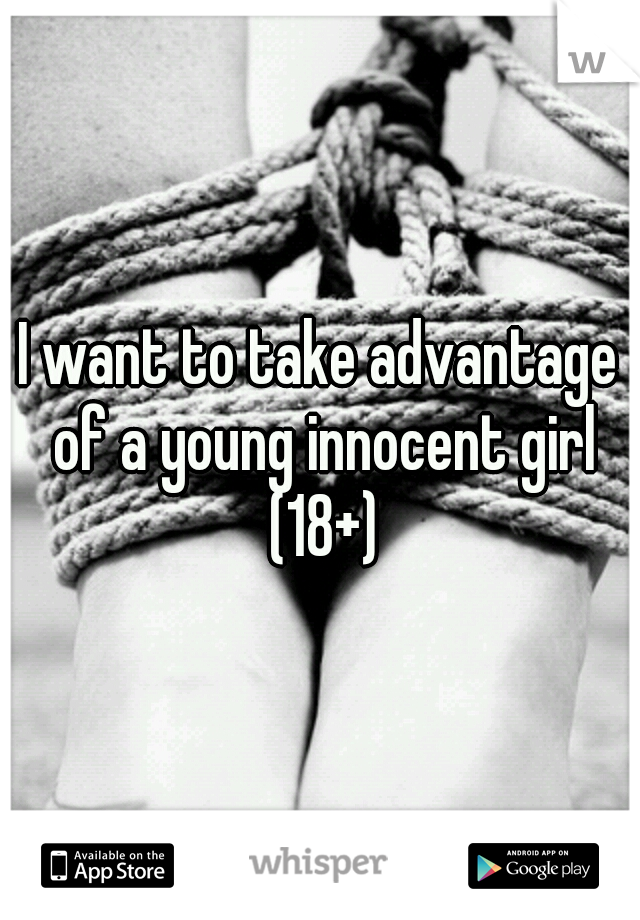 I want to take advantage of a young innocent girl (18+)