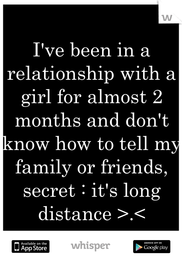 I've been in a relationship with a girl for almost 2 months and don't know how to tell my family or friends, secret : it's long distance >.<