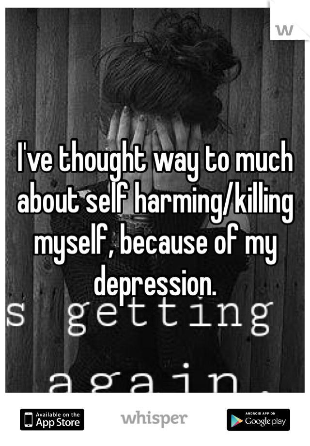 I've thought way to much about self harming/killing myself, because of my depression.