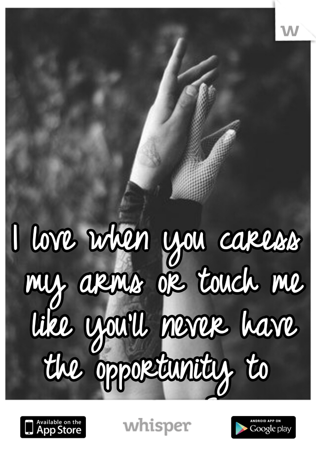 I love when you caress my arms or touch me like you'll never have the opportunity to  again. <3