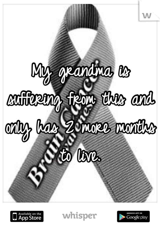 My grandma is suffering from this and only has 2 more months to live.